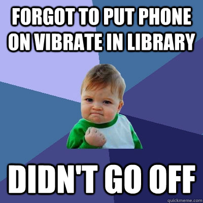 Forgot to put phone on vibrate in library didn't go off - Forgot to put phone on vibrate in library didn't go off  Success Kid