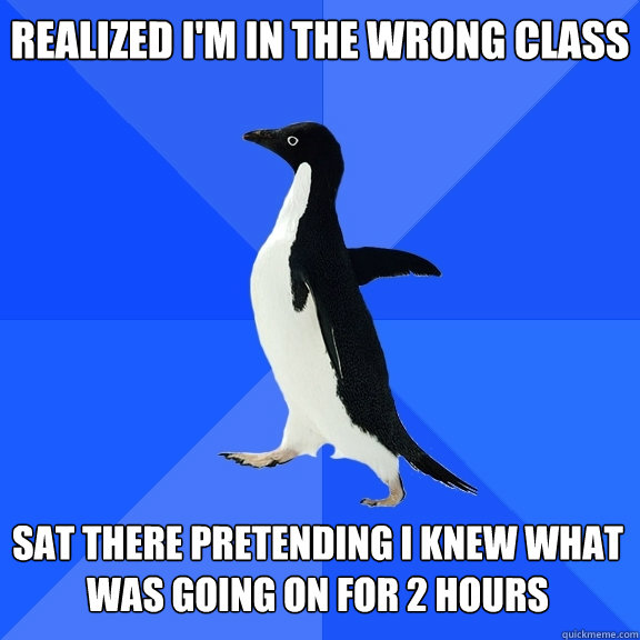 realized i'm in the wrong class sat there pretending i knew what was going on for 2 hours - realized i'm in the wrong class sat there pretending i knew what was going on for 2 hours  Socially Awkward Penguin