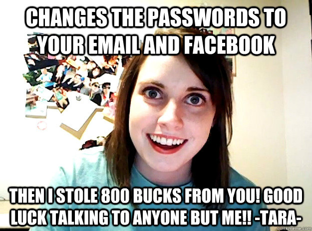 changes the passwords to your email and facebook then i stole 800 bucks from you! good luck talking to anyone but me!! -TARA- - changes the passwords to your email and facebook then i stole 800 bucks from you! good luck talking to anyone but me!! -TARA-  crazy girlfriend