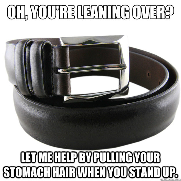 Oh, you're leaning over?  Let me help by pulling your stomach hair when you stand up.  - Oh, you're leaning over?  Let me help by pulling your stomach hair when you stand up.   Scumbag Belt