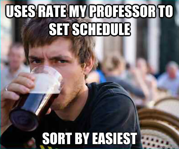uses Rate my professor to set schedule Sort by easiest - uses Rate my professor to set schedule Sort by easiest  Lazy College Senior