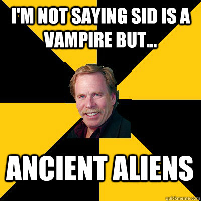 I'm not saying Sid is a vampire but... ancient aliens - I'm not saying Sid is a vampire but... ancient aliens  John Steigerwald