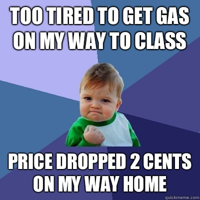 Too tired to get gas on my way to class Price dropped 2 cents on my way home - Too tired to get gas on my way to class Price dropped 2 cents on my way home  Success Kid