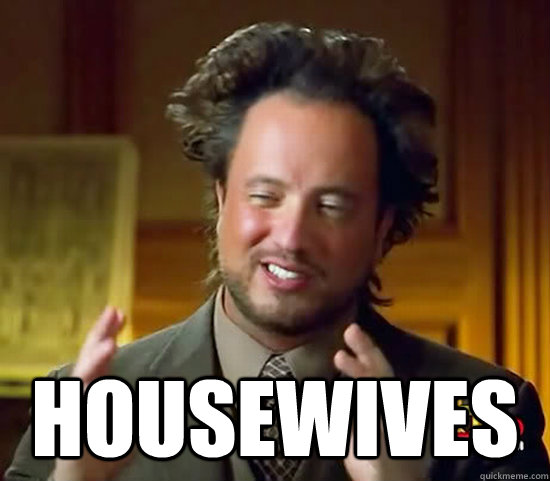 housewives -  housewives  Ancient Aliens
