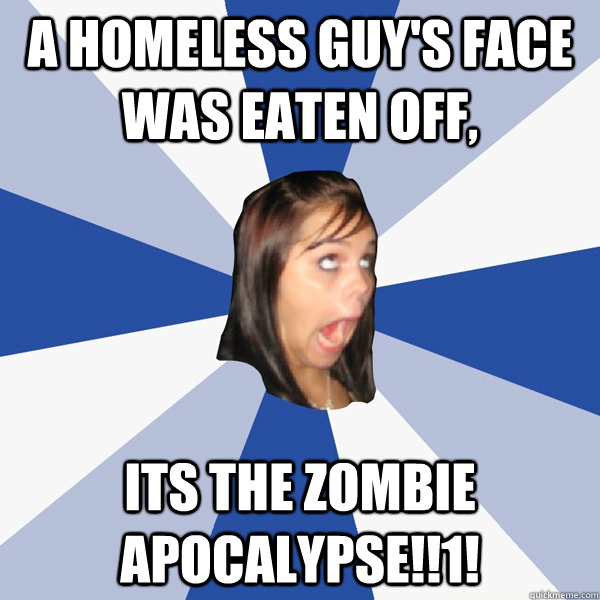a homeless guy's face was eaten off, its the zombie apocalypse!!1! - a homeless guy's face was eaten off, its the zombie apocalypse!!1!  Annoying Facebook Girl