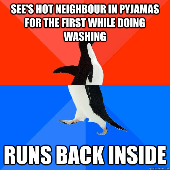 See's hot neighbour in pyjamas for the first while doing washing  Runs back inside - See's hot neighbour in pyjamas for the first while doing washing  Runs back inside  Socially Awesome Awkward Penguin