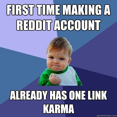 First time making a reddit account already has one link karma  Success Kid