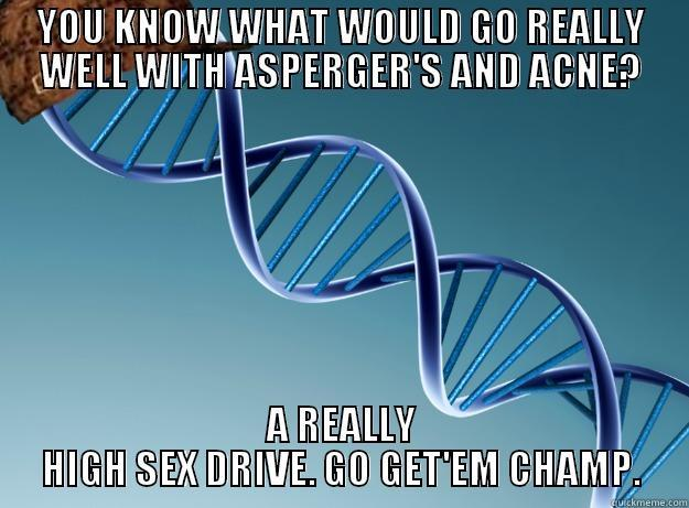 YOU KNOW WHAT WOULD GO REALLY WELL WITH ASPERGER'S AND ACNE? A REALLY HIGH SEX DRIVE. GO GET'EM CHAMP. Scumbag Genetics