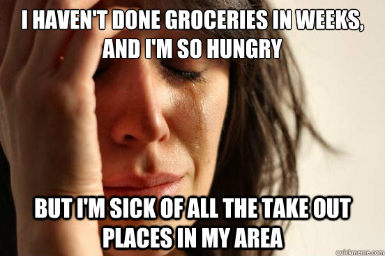 I haven't done groceries in weeks, and I'm so hungry But I'm sick of all the take out places in my area - I haven't done groceries in weeks, and I'm so hungry But I'm sick of all the take out places in my area  First World Problems