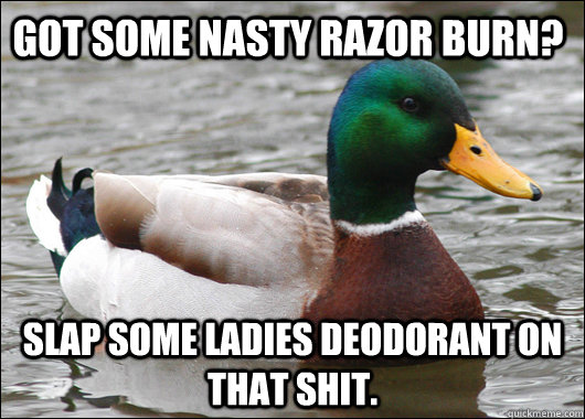 Got some nasty razor burn? Slap some ladies deodorant on that shit. - Got some nasty razor burn? Slap some ladies deodorant on that shit.  Actual Advice Mallard