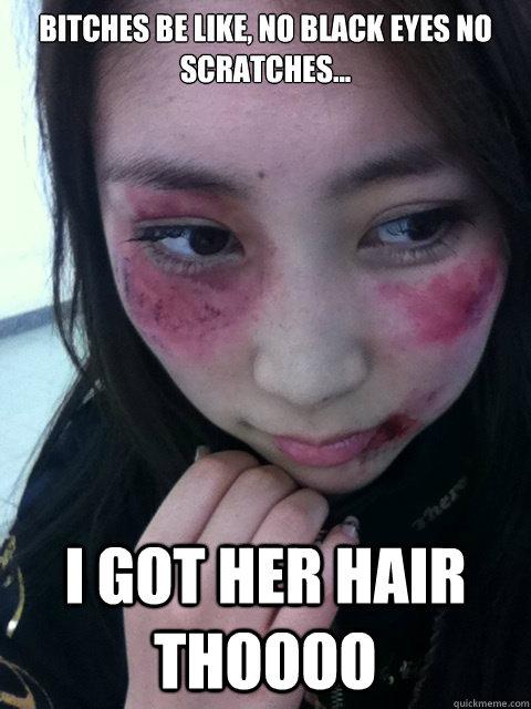128215d458d41b4df295d6983574aca60ee9f7314401994c3df854f9bb794477 bitches be like, no black eyes no scratches i got her hair
