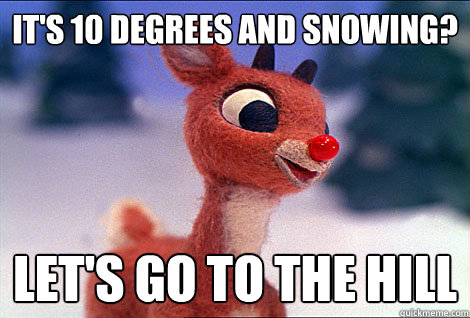 IT'S 10 DEGREES AND SNOWING? LET'S GO TO THE HILL  Condescending Rudolph