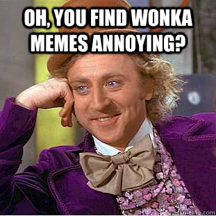 Oh, You find wonka memes annoying?  - Oh, You find wonka memes annoying?   Condescending Wonka