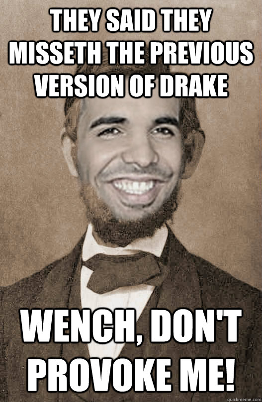 They said they misseth the previous version of Drake Wench, don't provoke me!