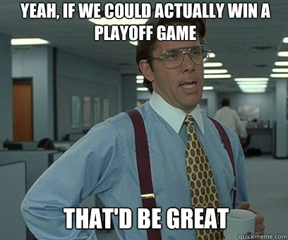 Yeah, if we could actually win a playoff game  That'd be great