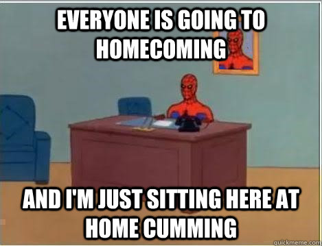 Everyone is going to homecoming and I'm just sitting here at home cumming  - Everyone is going to homecoming and I'm just sitting here at home cumming   No Fap Spidey