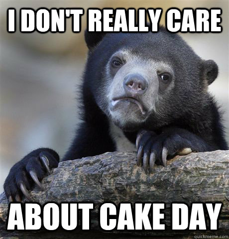 I don't really care About cake day - I don't really care About cake day  Confession Bear