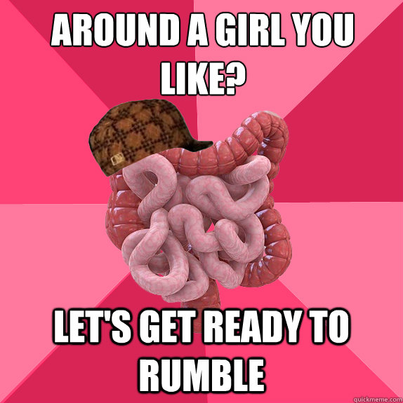 Around a girl you like? Let's get ready to rumble - Around a girl you like? Let's get ready to rumble  Scumbag Intestines