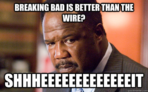 Breaking Bad is better than The Wire? SHHHEEEEEEEEEEEEEIT - Breaking Bad is better than The Wire? SHHHEEEEEEEEEEEEEIT  Clay Davis