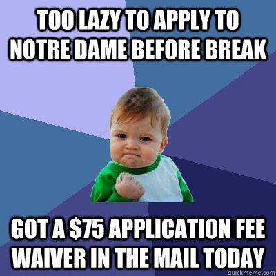 Too lazy to apply to Notre dame before break Got a $75 application fee waiver in the mail today - Too lazy to apply to Notre dame before break Got a $75 application fee waiver in the mail today  Success Kid