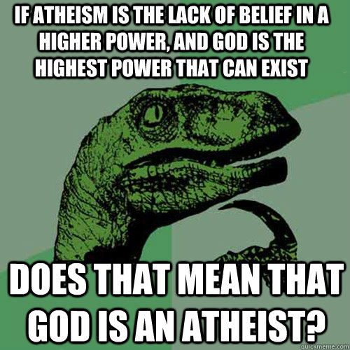 If atheism is the lack of belief in a higher power, and god is the highest power that can exist does that mean that god is an atheist? - If atheism is the lack of belief in a higher power, and god is the highest power that can exist does that mean that god is an atheist?  Philosoraptor
