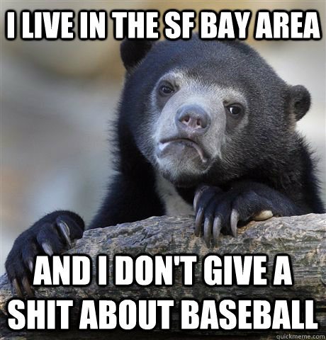 I live in the SF Bay Area And I don't give a shit about baseball - I live in the SF Bay Area And I don't give a shit about baseball  Confession Bear