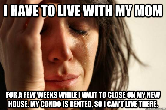 I have to live with my mom for a few weeks while I wait to close on my new house. My condo is rented, so I can't live there. - I have to live with my mom for a few weeks while I wait to close on my new house. My condo is rented, so I can't live there.  beta fwp