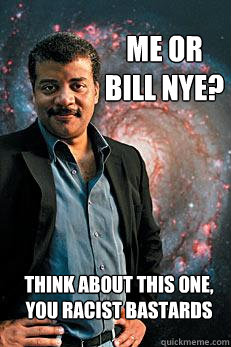 Me or bill nye? think about this one, you racist bastards - Me or bill nye? think about this one, you racist bastards  Neil deGrasse Tyson