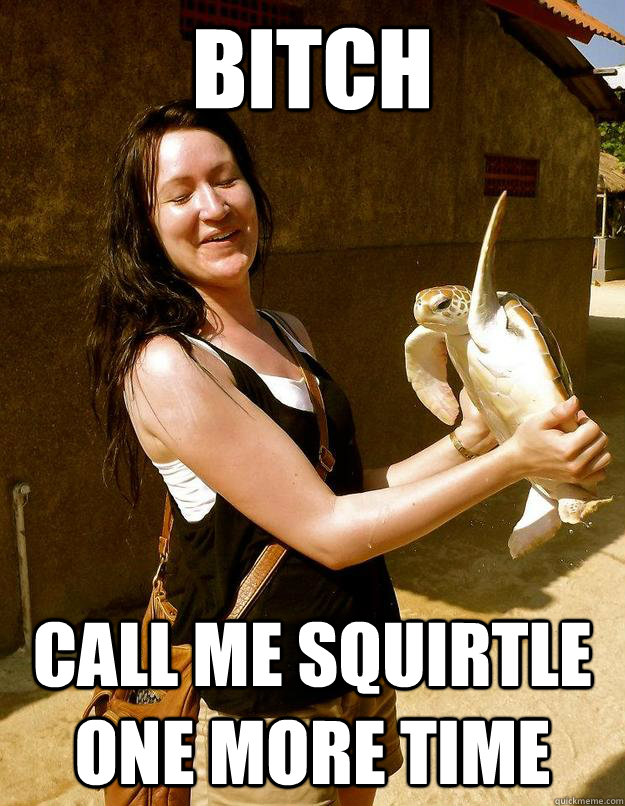 Bitch Call me squirtle one more time