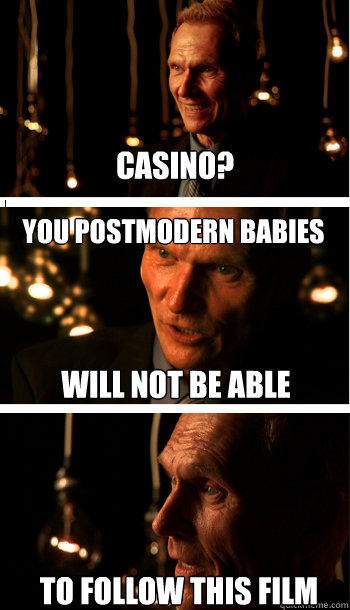Casino? You postmodern babies To follow this film Will not be able