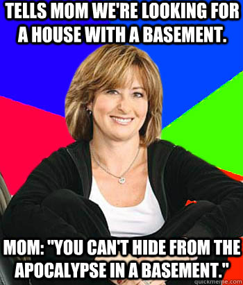 Tells Mom we're looking for a house with a basement. Mom: