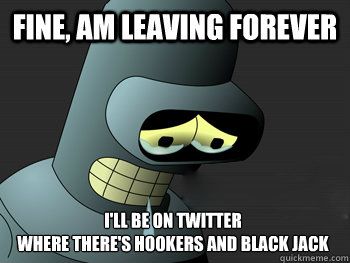 Fine, am leaving forever I'll be on twitter where there's hookers and black jack - Fine, am leaving forever I'll be on twitter where there's hookers and black jack  Sad Bender