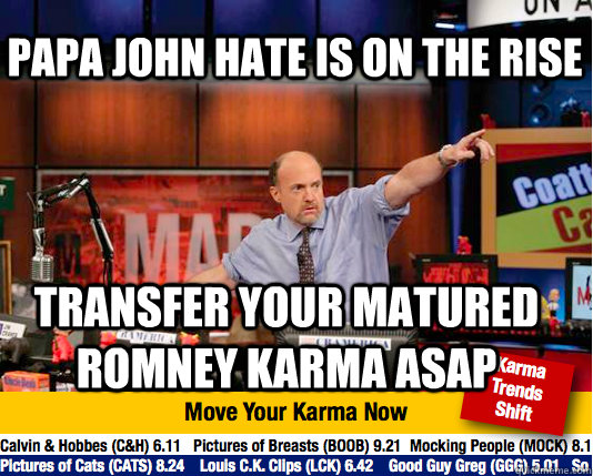 Papa john hate is on the rise transfer your matured romney karma asap - Papa john hate is on the rise transfer your matured romney karma asap  Mad Karma with Jim Cramer
