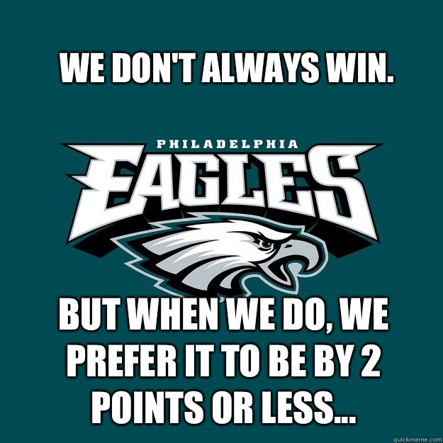 We don't always win. But when we do, we prefer it to be by 2 points or less...  Eagles