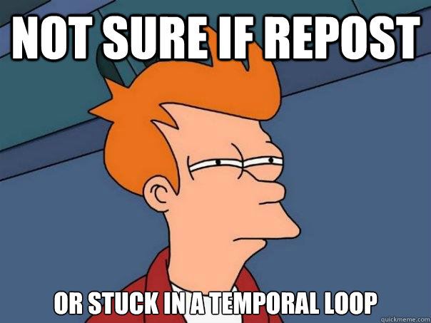 Not sure if repost or stuck in a temporal loop - Not sure if repost or stuck in a temporal loop  Futurama Fry