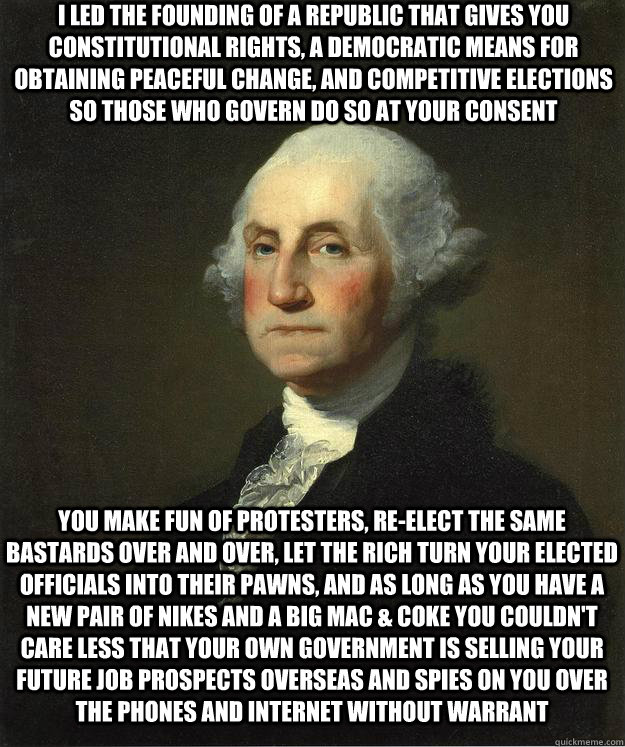 I led the founding of a republic that gives you constitutional rights, a democratic means for obtaining peaceful change, and competitive elections so those who govern do so at your consent You make fun of protesters, re-elect the same bastards over and ov