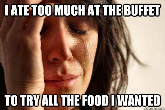 I ate too much at the buffet To try all the food I wanted - I ate too much at the buffet To try all the food I wanted  First World Problems