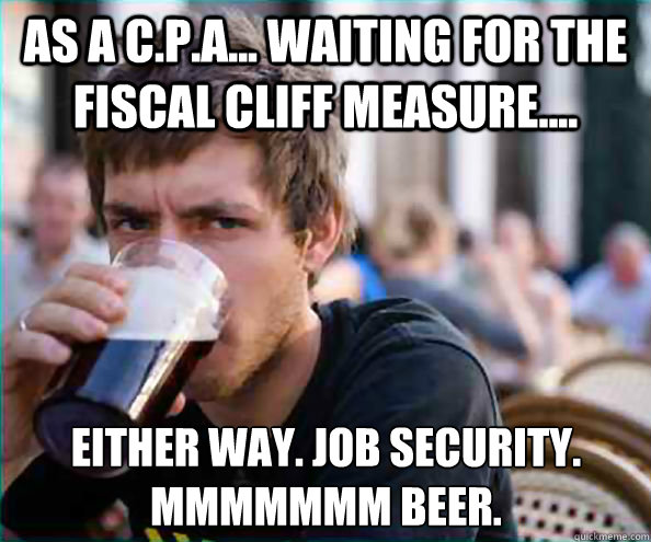 As a C.P.A... Waiting for the Fiscal Cliff measure.... Either way. Job security. mmmmmmm Beer. - As a C.P.A... Waiting for the Fiscal Cliff measure.... Either way. Job security. mmmmmmm Beer.  Lazy College Senior