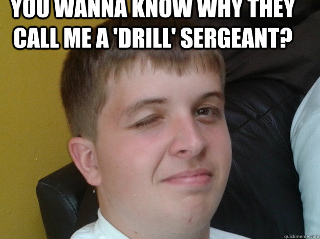 You wanna know why they call me a 'drill' Sergeant? - You wanna know why they call me a 'drill' Sergeant?  Random Wink Face