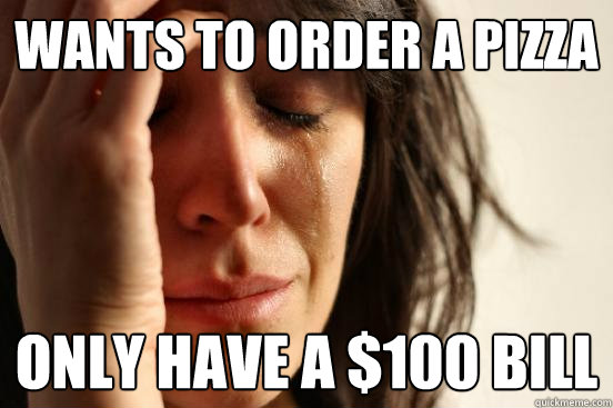 wants to order a pizza  only have a $100 bill - wants to order a pizza  only have a $100 bill  First World Problems