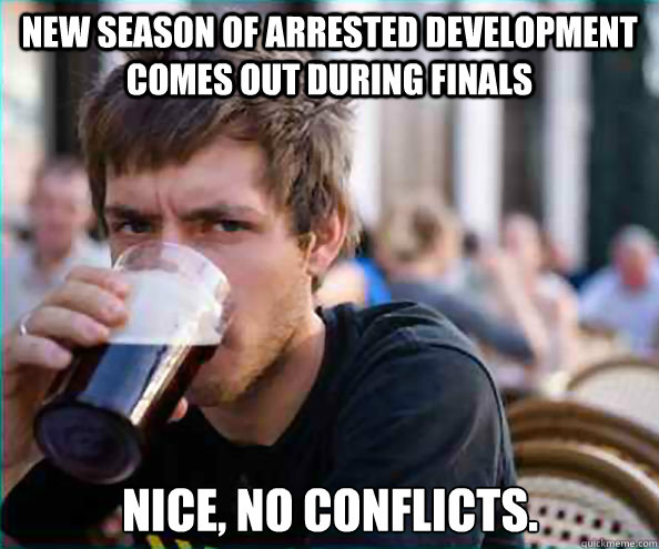 New season of Arrested Development comes out during finals Nice, no conflicts. - New season of Arrested Development comes out during finals Nice, no conflicts.  Lazy College Senior