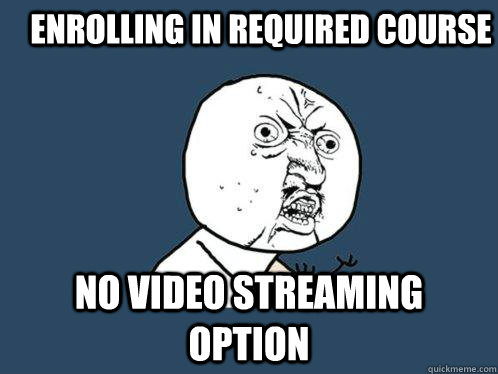 Enrolling in required course No Video Streaming Option  Y U No