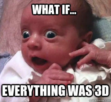 WHAT if... everything was 3d