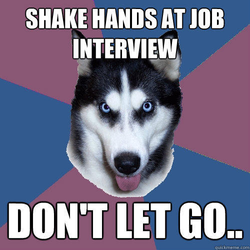 shake hands at job interview don't let go..  Creeper Canine
