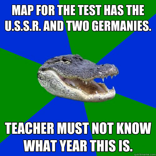 Map for the test has the U.S.S.R. and two Germanies. Teacher must not know what year this is.