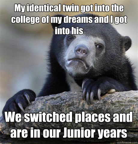 My identical twin got into the college of my dreams and I got into his We switched places and are in our Junior years - My identical twin got into the college of my dreams and I got into his We switched places and are in our Junior years  Confession Bear