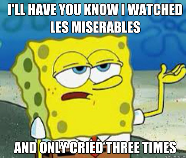 I'LL HAVE YOU KNOW I watched les miserables and only cried three times