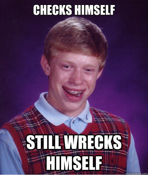 CHECKS HIMSELF STILL WRECKS HIMSELF  Bad Luck Brian