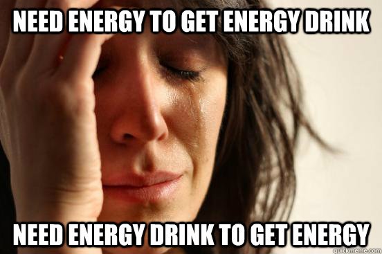 Need energy to get energy drink  need energy drink to get energy  - Need energy to get energy drink  need energy drink to get energy   First World Problems