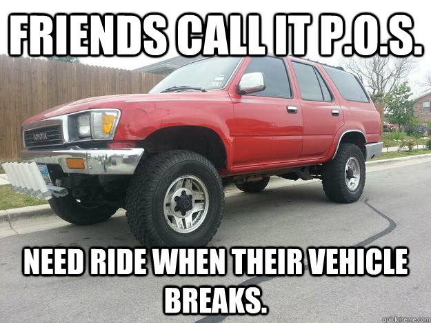 Friends call it P.O.S. Need ride when their vehicle breaks.  Good guy Toyota